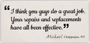 i think you guys do a great job. your repairs and replacements have all been effective. Michael, Chappaqua, NY