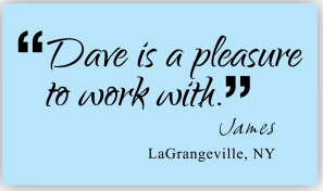 dave is a pleasure to work with. James, LaGrangeville, NY