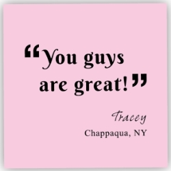 you guys are great! Tracey, Chappaqua, NY