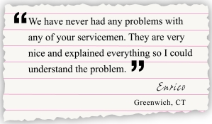 we have never had any problems with any of your servicemen. they are very nice and explained everything so I could understand the problem. Enrico, Greenwich, CT