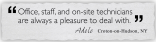 office, staff, and on-site technicians are always a pleasure to deal with. Adele, Croton-on-Hudson, NY