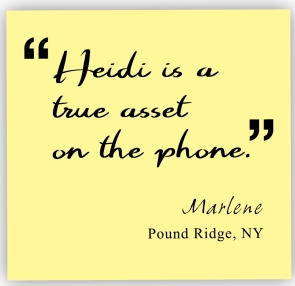 heidi is a true asset on the phone. Marlene, Pound Ridge, NY